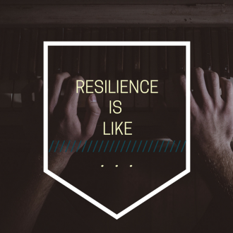 RESILIENCE IS LIKE...